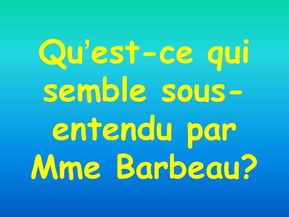 Qu est-ce qui semble sous- entendu par Mme Barbeau?