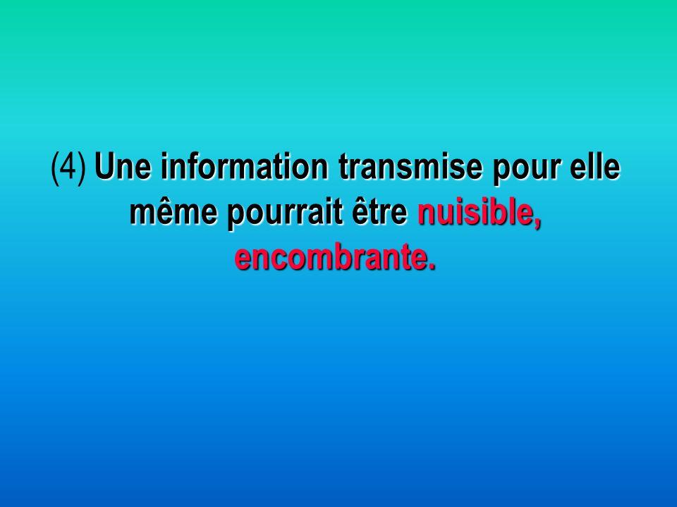 Une information transmise pour elle même pourrait être nuisible, encombrante. (4) Une information transmise pour elle même pourrait être nuisible, enc