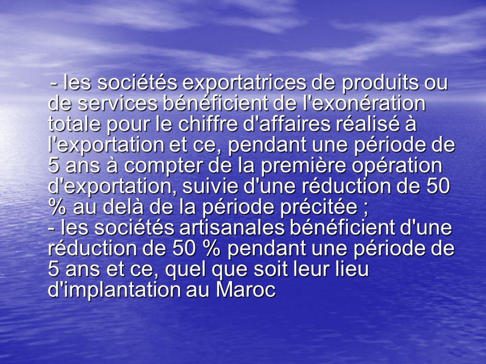 - les sociétés exportatrices de produits ou de services bénéficient de l'exonération totale pour le chiffre d'affaires réalisé à l'exportation et ce,