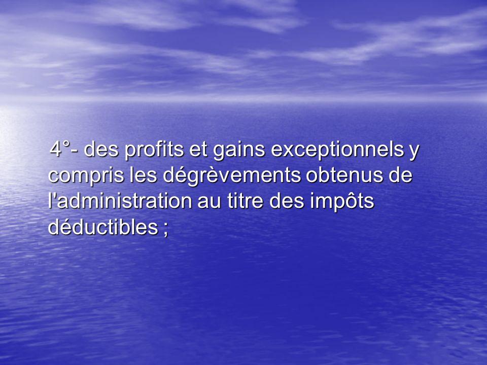 4°- des profits et gains exceptionnels y compris les dégrèvements obtenus de l'administration au titre des impôts déductibles ; 4°- des profits et gai