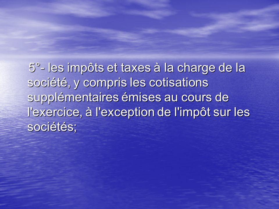 5°- les impôts et taxes à la charge de la société, y compris les cotisations supplémentaires émises au cours de l'exercice, à l'exception de l'impôt s