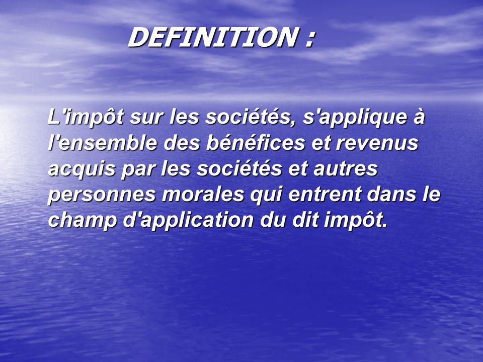DEFINITION : DEFINITION : L'impôt sur les sociétés, s'applique à l'ensemble des bénéfices et revenus acquis par les sociétés et autres personnes moral