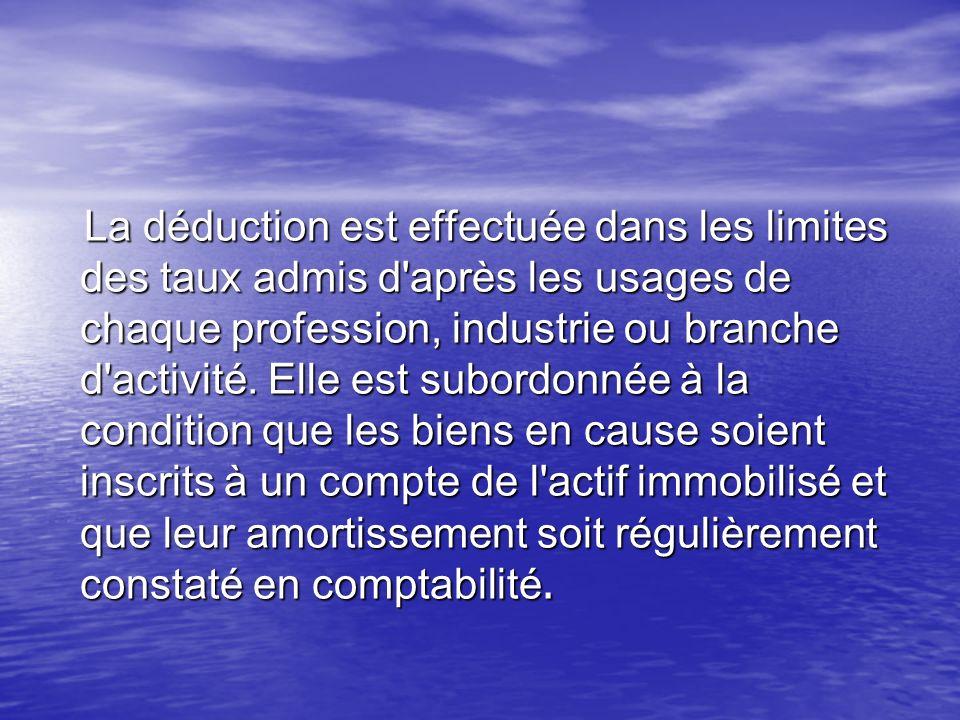 La déduction est effectuée dans les limites des taux admis d'après les usages de chaque profession, industrie ou branche d'activité. Elle est subordon
