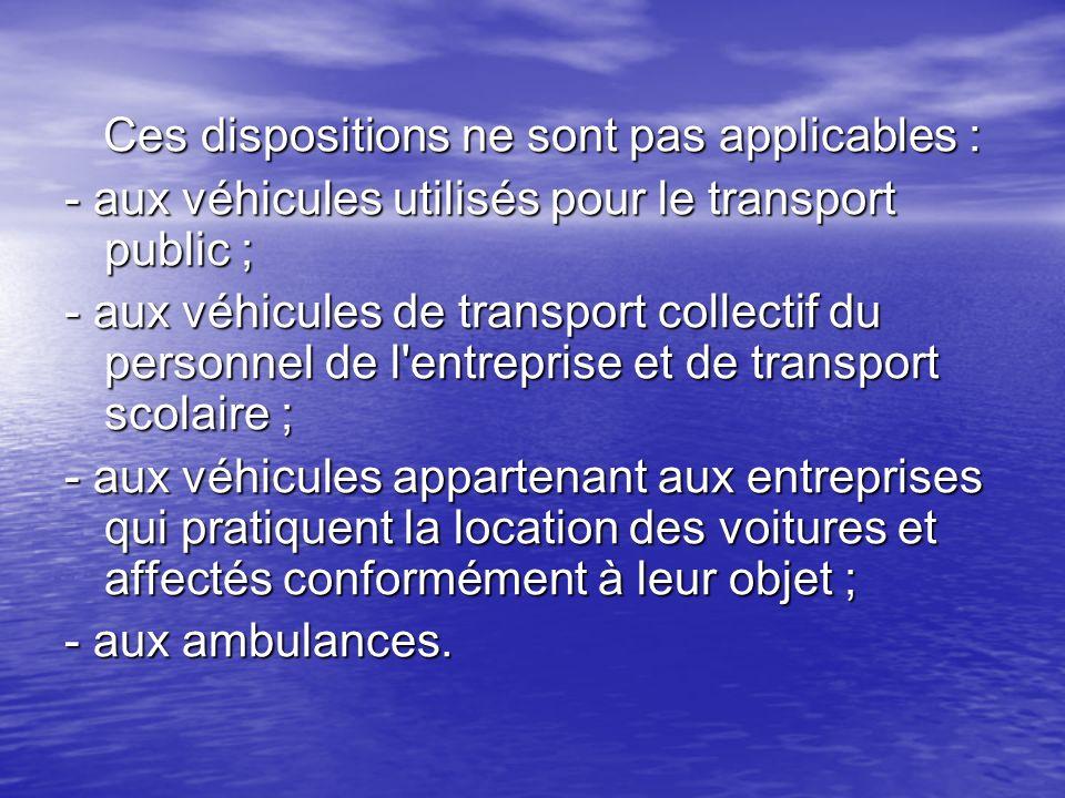 Ces dispositions ne sont pas applicables : Ces dispositions ne sont pas applicables : - aux véhicules utilisés pour le transport public ; - aux véhicu