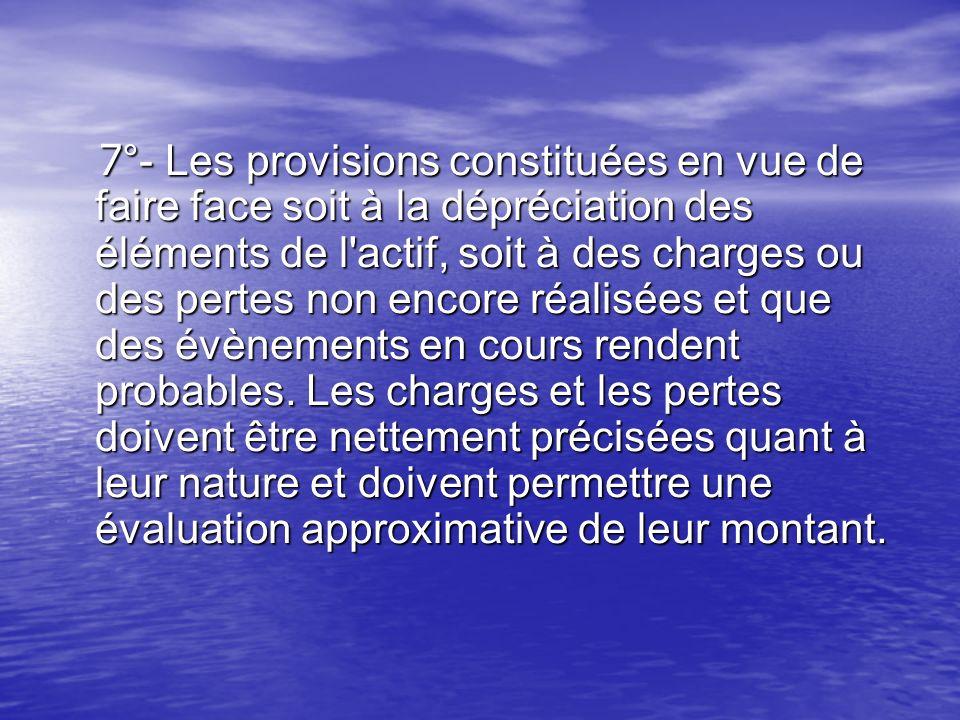7 °- Les provisions constituées en vue de faire face soit à la dépréciation des éléments de l'actif, soit à des charges ou des pertes non encore réali