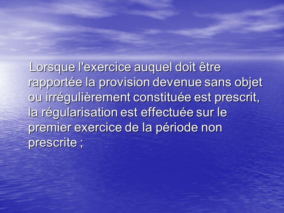 Lorsque l'exercice auquel doit être rapportée la provision devenue sans objet ou irrégulièrement constituée est prescrit, la régularisation est effect