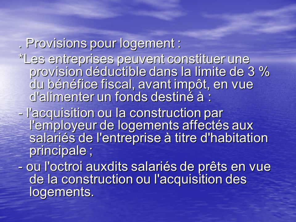 . Provisions pour logement : *Les entreprises peuvent constituer une provision déductible dans la limite de 3 % du bénéfice fiscal, avant impôt, en vu