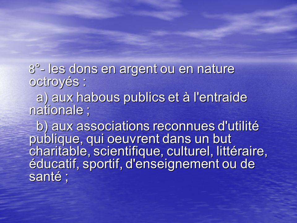 8 °- les dons en argent ou en nature octroyés : 8 °- les dons en argent ou en nature octroyés : a) aux habous publics et à l'entraide nationale ; a) a