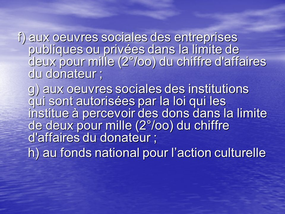 f) aux oeuvres sociales des entreprises publiques ou privées dans la limite de deux pour mille (2°/oo) du chiffre d'affaires du donateur ; g) aux oeuv