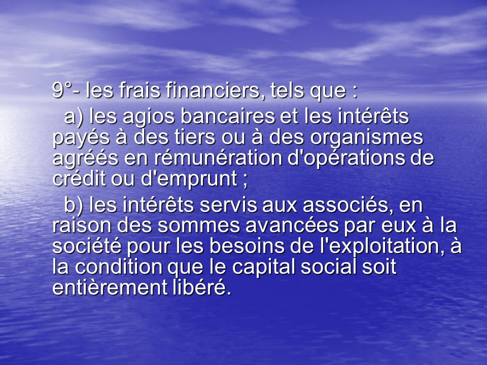 9°- les frais financiers, tels que : 9°- les frais financiers, tels que : a) les agios bancaires et les intérêts payés à des tiers ou à des organismes