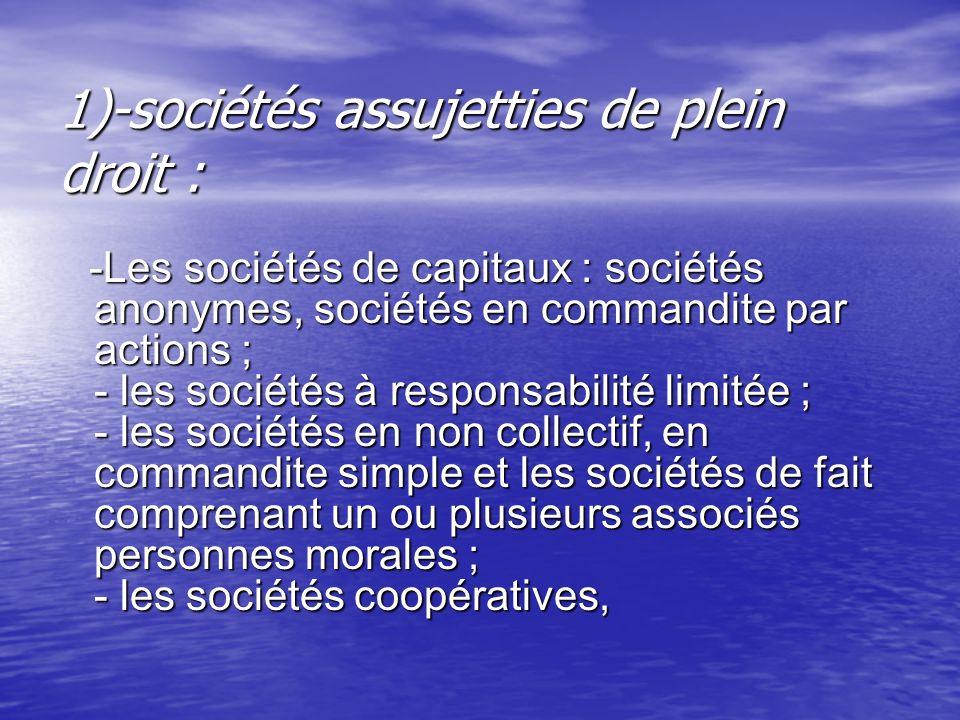 1)-sociétés assujetties de plein droit : -Les sociétés de capitaux : sociétés anonymes, sociétés en commandite par actions ; - les sociétés à responsa