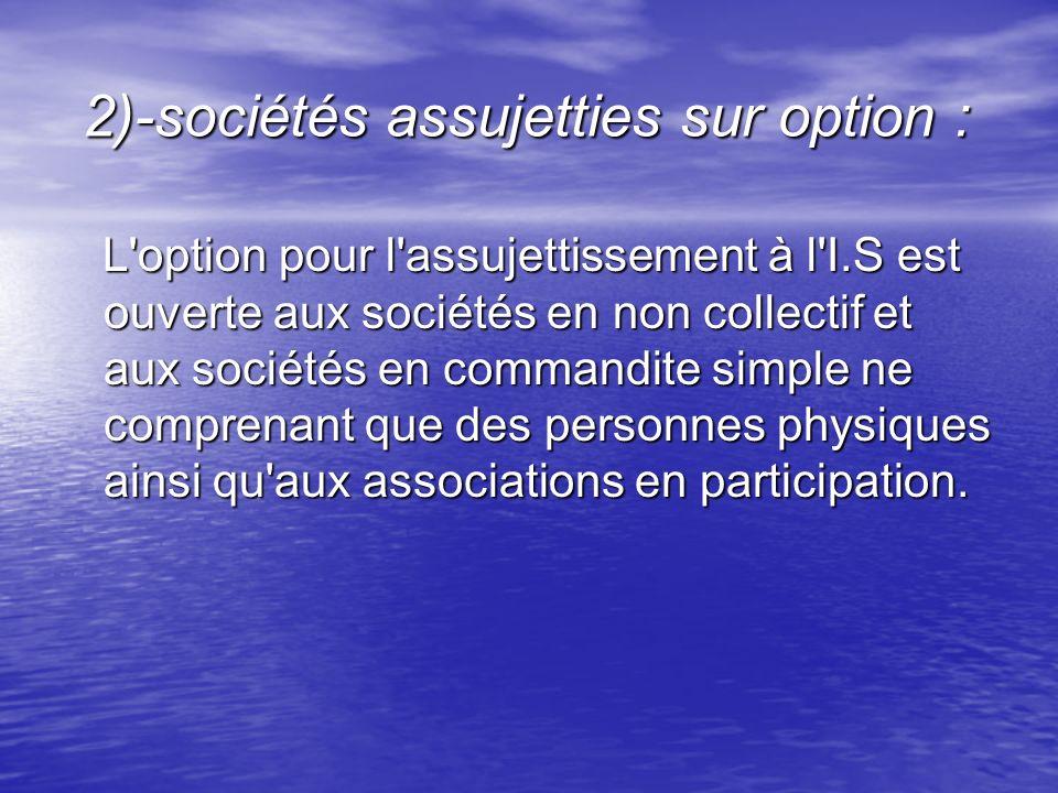 2)-sociétés assujetties sur option : 2)-sociétés assujetties sur option : L'option pour l'assujettissement à l'I.S est ouverte aux sociétés en non col