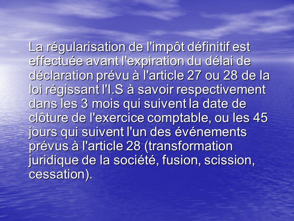 La régularisation de l'impôt définitif est effectuée avant l'expiration du délai de déclaration prévu à l'article 27 ou 28 de la loi régissant l'I.S à