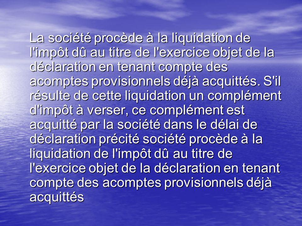 La société procède à la liquidation de l'impôt dû au titre de l'exercice objet de la déclaration en tenant compte des acomptes provisionnels déjà acqu