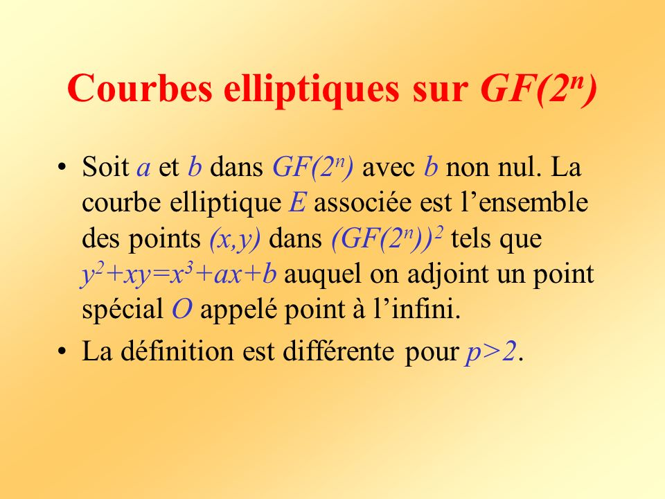 Courbes elliptiques sur GF(2 n ) Soit a et b dans GF(2 n ) avec b non nul. La courbe elliptique E associée est lensemble des points (x,y) dans (GF(2 n
