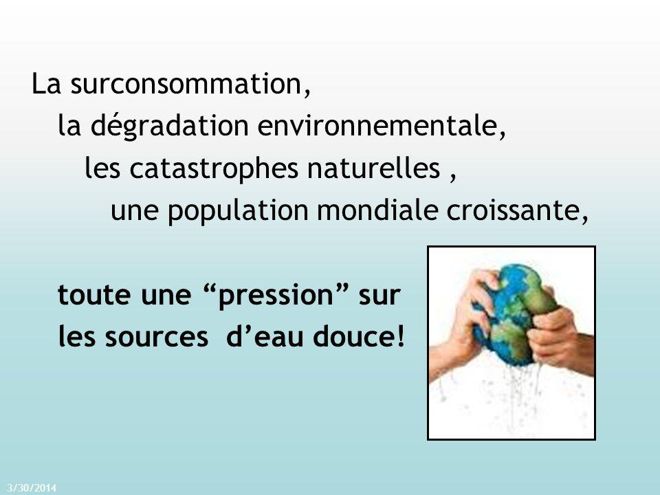 La surconsommation, la dégradation environnementale, les catastrophes naturelles, une population mondiale croissante, toute une pression sur les sources deau douce.