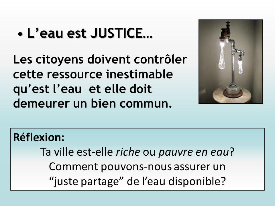 Leau est JUSTICE…Leau est JUSTICE… Les citoyens doivent contrôler cette ressource inestimable quest leau et elle doit demeurer un bien commun.
