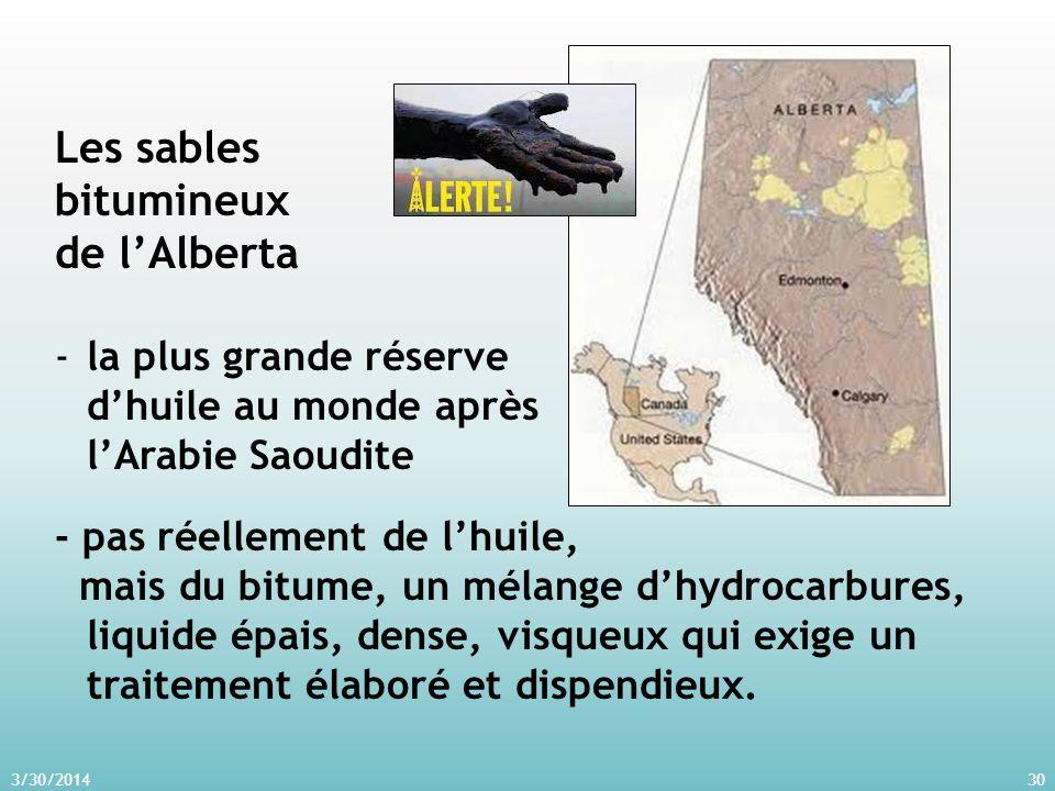 3/30/201430 Les sables bitumineux de lAlberta -la plus grande réserve dhuile au monde après lArabie Saoudite - pas réellement de lhuile, mais du bitume, un mélange dhydrocarbures, liquide épais, dense, visqueux qui exige un traitement élaboré et dispendieux.