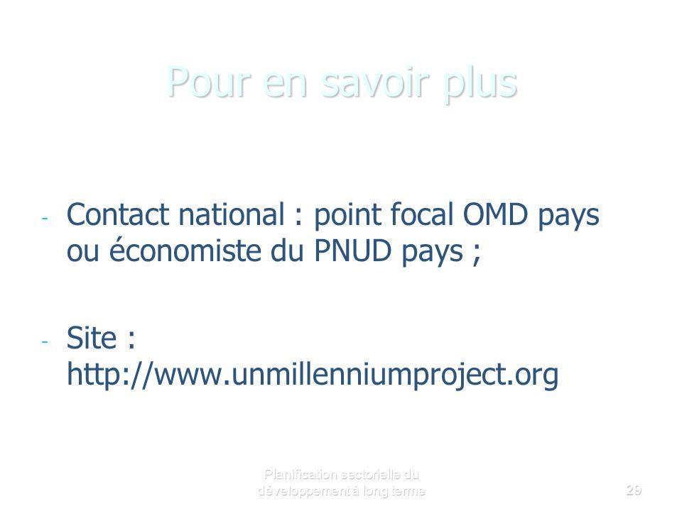 Planification sectorielle du développement à long terme29 Pour en savoir plus - - Contact national : point focal OMD pays ou économiste du PNUD pays ; - - Site : http://www.unmillenniumproject.org/