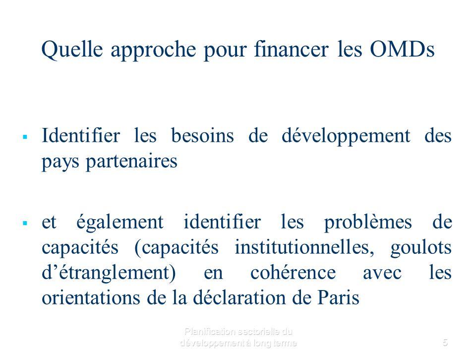 Planification sectorielle du développement à long terme5 Quelle approche pour financer les OMDs Identifier les besoins de développement des pays partenaires et également identifier les problèmes de capacités (capacités institutionnelles, goulots détranglement) en cohérence avec les orientations de la déclaration de Paris