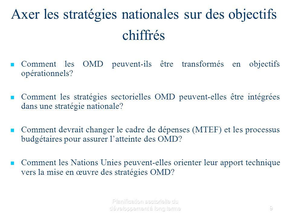 Planification sectorielle du développement à long terme9 Axer les stratégies nationales sur des objectifs chiffrés Comment les OMD peuvent-ils être transformés en objectifs opérationnels.