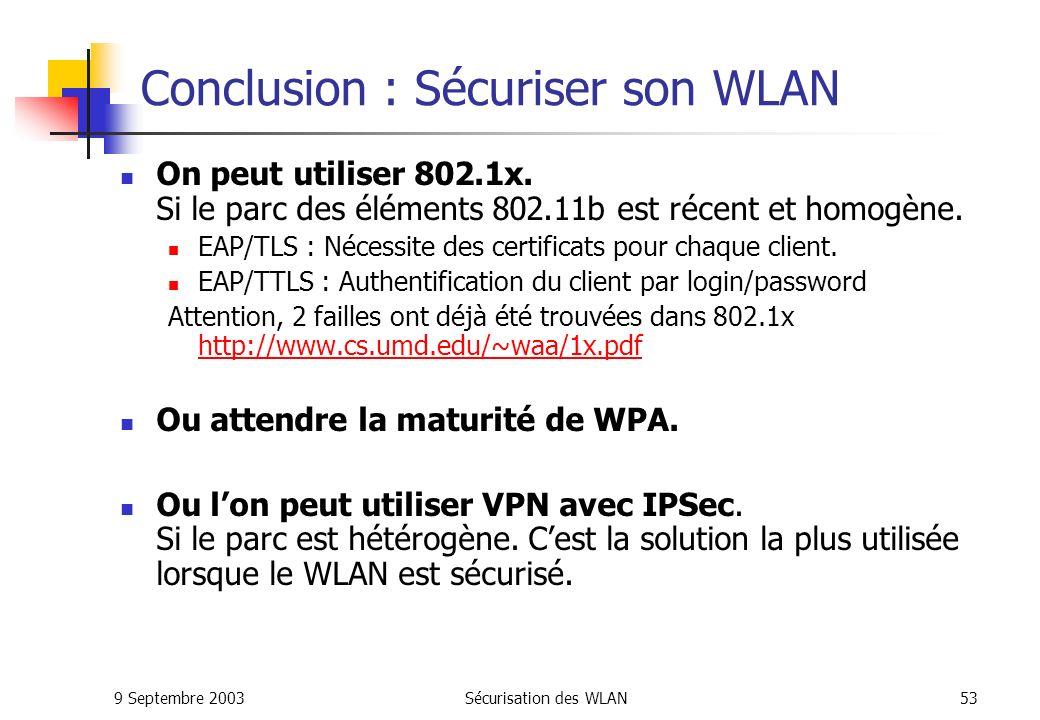 9 Septembre 2003Sécurisation des WLAN52 Conclusion : Préconisation minimum Filtrer les @MAC Mettre en œuvre du WEP Administration Modifier les passwords SNMP.