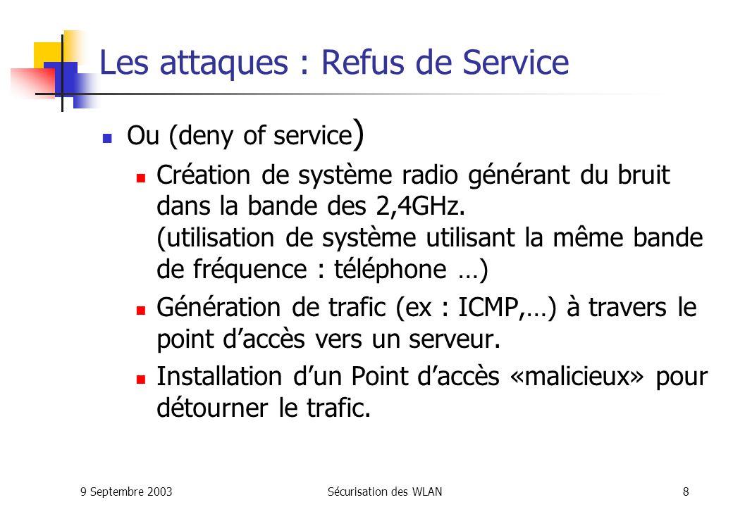 9 Septembre 2003Sécurisation des WLAN38 IPSec appliqué aux VPN IPSec mode transport: En mode transport, la session IPSec est établie entre deux hosts Avantage: la session est sécurisée de bout en bout Inconvénient: nécessité dune implémentation de IPSec sur tous les hosts; autant de sessions IPSec que de couples de hosts IPSec mode tunnel: En mode tunnel, la session IPSec est établie entre deux passerelles IPSec, ou un host et une passerelle Avantage: lensemble des communications traversant les passerelles VPN peuvent être sécurisées; pas de modification des hosts Inconvénient: nécessite des passerelles VPN