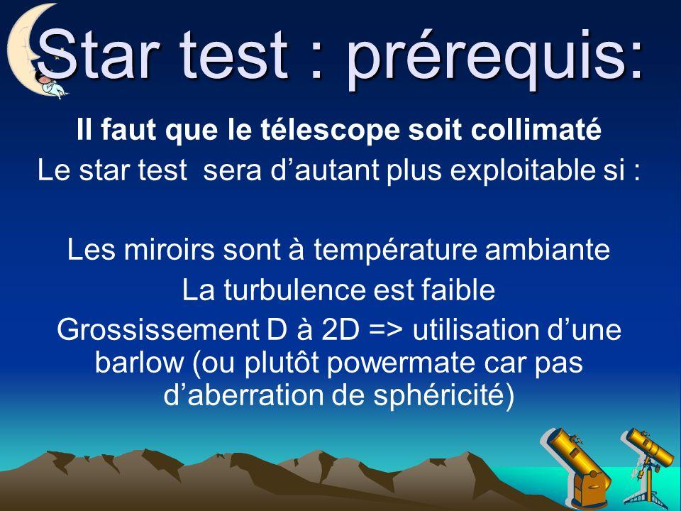 Star test : prérequis: Il faut que le télescope soit collimaté Le star test sera dautant plus exploitable si : Les miroirs sont à température ambiante La turbulence est faible Grossissement D à 2D => utilisation dune barlow (ou plutôt powermate car pas daberration de sphéricité)