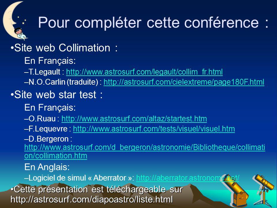 Pour compléter cette conférence : Site web Collimation : En Français: –T.Legault : http://www.astrosurf.com/legault/collim_fr.htmlhttp://www.astrosurf.com/legault/collim_fr.html –N.O.Carlin (traduite) : http://astrosurf.com/cielextreme/page180F.htmlhttp://astrosurf.com/cielextreme/page180F.html Site web star test : En Français: –O.Ruau : http://www.astrosurf.com/altaz/startest.htmhttp://www.astrosurf.com/altaz/startest.htm –F.Lequevre : http://www.astrosurf.com/tests/visuel/visuel.htmhttp://www.astrosurf.com/tests/visuel/visuel.htm –D.Bergeron : http://www.astrosurf.com/d_bergeron/astronomie/Bibliotheque/collimati on/collimation.htm http://www.astrosurf.com/d_bergeron/astronomie/Bibliotheque/collimati on/collimation.htm En Anglais: –Logiciel de simul « Aberrator »: http://aberrator.astronomy.net/http://aberrator.astronomy.net/ Cette présentation est téléchargeable sur http://astrosurf.com/diapoastro/liste.htmlCette présentation est téléchargeable sur http://astrosurf.com/diapoastro/liste.html