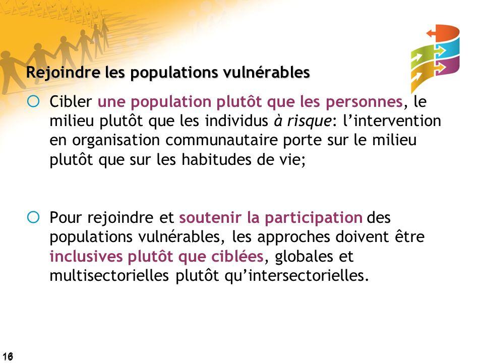 16 Rejoindre les populations vulnérables Cibler une population plutôt que les personnes, le milieu plutôt que les individus à risque: lintervention en