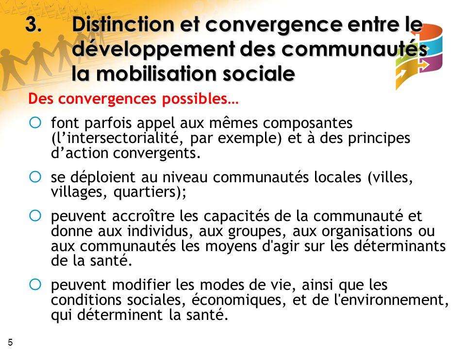 5 3.Distinction et convergence entre le développement des communautés la mobilisation sociale Des convergences possibles… font parfois appel aux mêmes composantes (lintersectorialité, par exemple) et à des principes daction convergents.