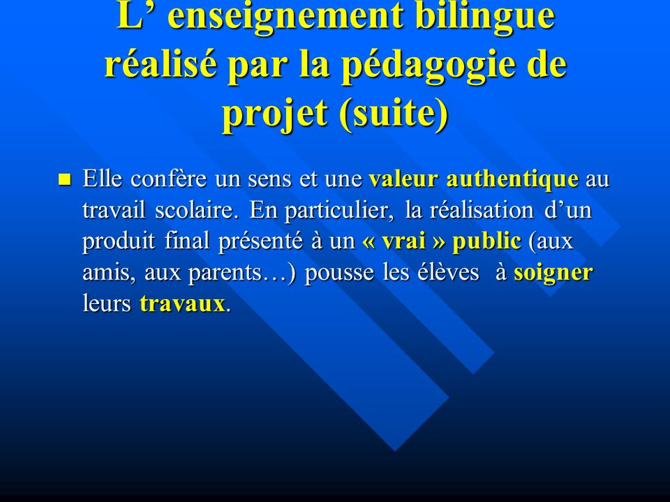 L enseignement bilingue réalisé par la pédagogie de projet (suite) Elle confère un sens et une valeur authentique au travail scolaire.