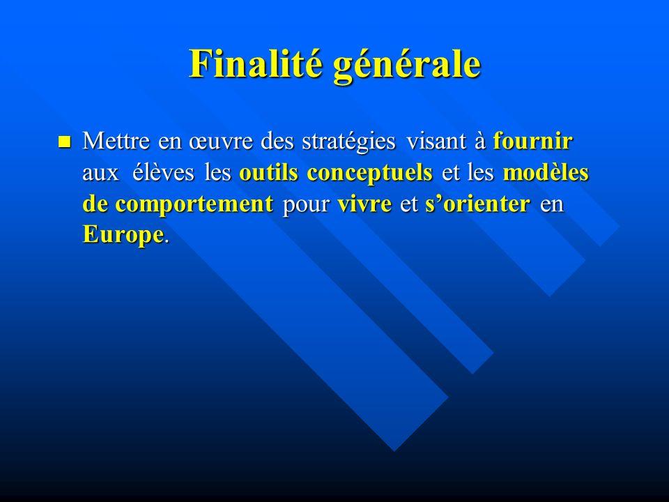 Finalité générale Mettre en œuvre des stratégies visant à fournir aux élèves les outils conceptuels et les modèles de comportement pour vivre et sorienter en Europe.