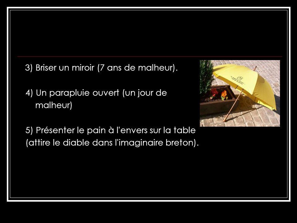 3) Briser un miroir (7 ans de malheur). 4) Un parapluie ouvert (un jour de malheur) 5) Présenter le pain à l'envers sur la table (attire le diable dan