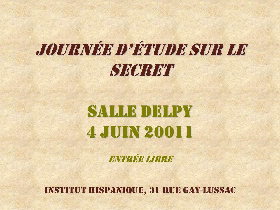 Journée détude sur le secret Salle Delpy 4 juin 20011 Entrée libre Institut hispanique, 31 rue Gay-Lussac
