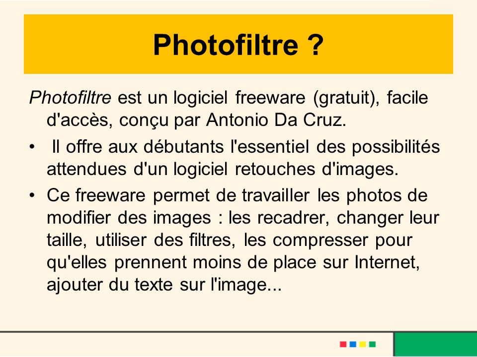 Photofiltre ? Photofiltre est un logiciel freeware (gratuit), facile d'accès, conçu par Antonio Da Cruz. Il offre aux débutants l'essentiel des possib