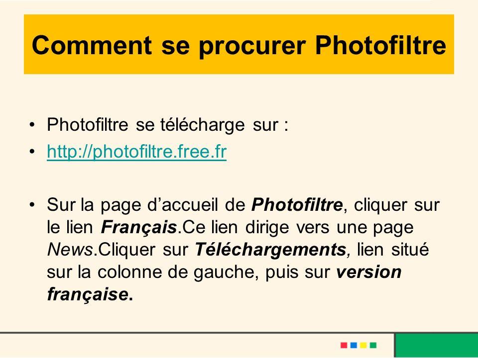 Comment se procurer Photofiltre Photofiltre se télécharge sur : http://photofiltre.free.fr Sur la page daccueil de Photofiltre, cliquer sur le lien Fr