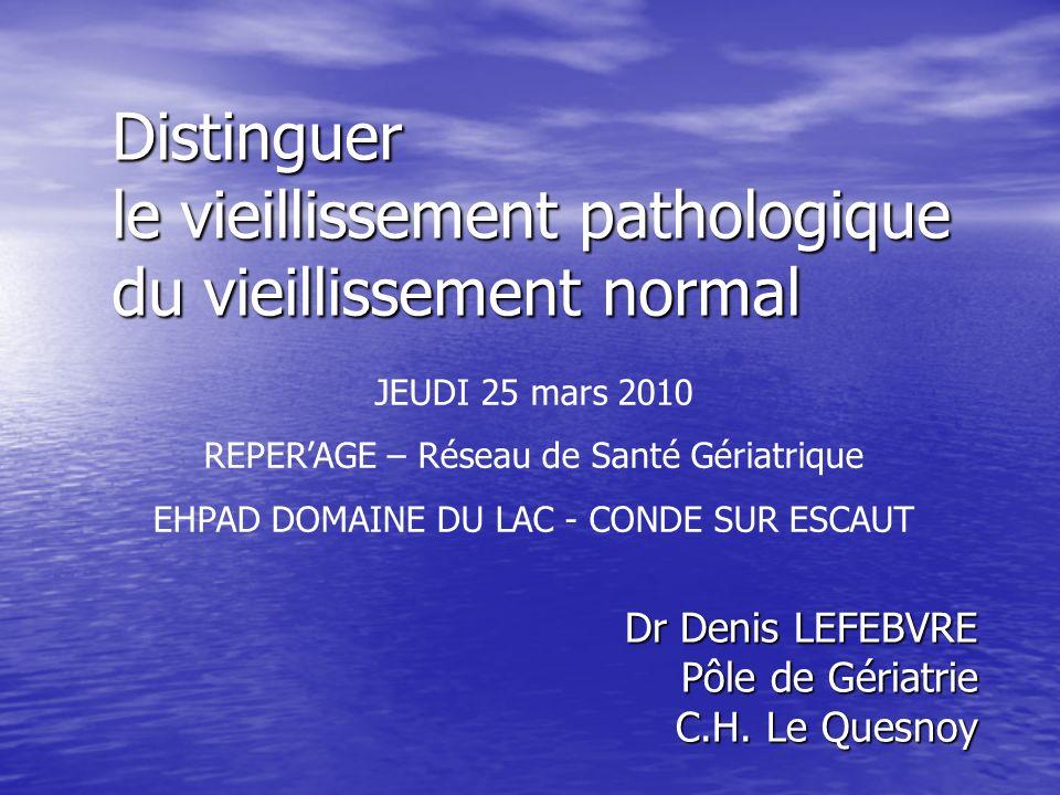 Distinguer le vieillissement pathologique du vieillissement normal Dr Denis LEFEBVRE Pôle de Gériatrie C.H. Le Quesnoy JEUDI 25 mars 2010 REPERAGE – R
