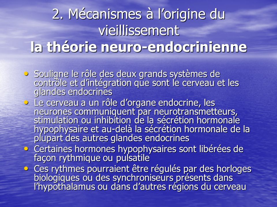2. Mécanismes à lorigine du vieillissement la théorie neuro-endocrinienne Souligne le rôle des deux grands systèmes de contrôle et dintégration que so