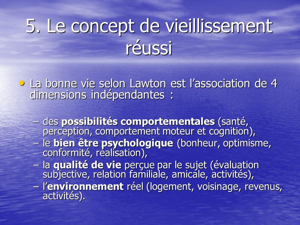 5. Le concept de vieillissement réussi La bonne vie selon Lawton est lassociation de 4 dimensions indépendantes : La bonne vie selon Lawton est lassoc