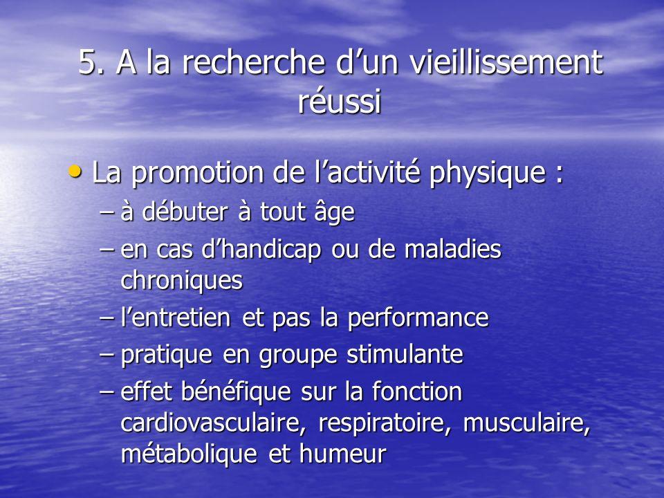 5. A la recherche dun vieillissement réussi La promotion de lactivité physique : La promotion de lactivité physique : –à débuter à tout âge –en cas dh