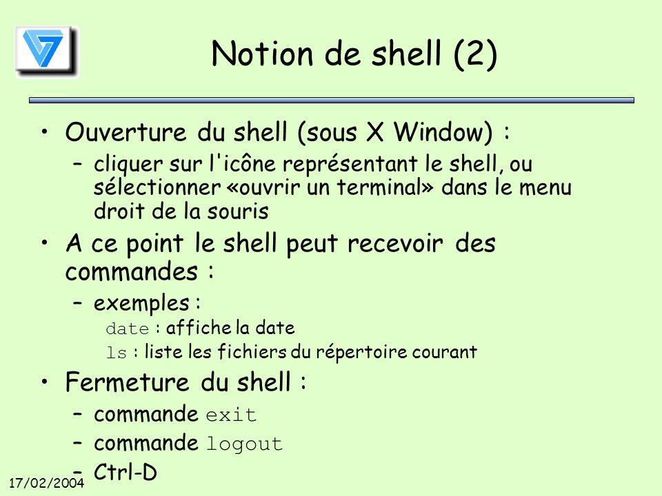 17/02/2004 Notion de shell (2) Ouverture du shell (sous X Window) : –cliquer sur l icône représentant le shell, ou sélectionner «ouvrir un terminal» dans le menu droit de la souris A ce point le shell peut recevoir des commandes : –exemples : date : affiche la date ls : liste les fichiers du répertoire courant Fermeture du shell : –commande exit –commande logout –Ctrl-D