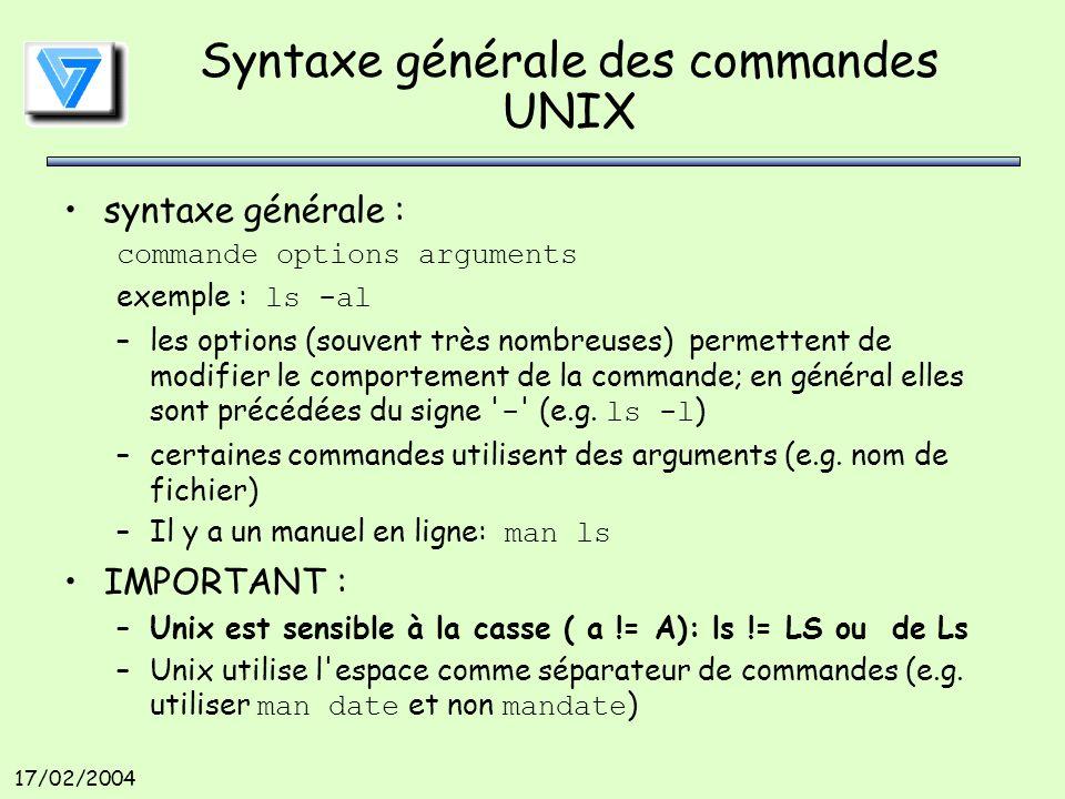 17/02/2004 Syntaxe générale des commandes UNIX syntaxe générale : commande options arguments exemple : ls -al –les options (souvent très nombreuses) permettent de modifier le comportement de la commande; en général elles sont précédées du signe - (e.g.