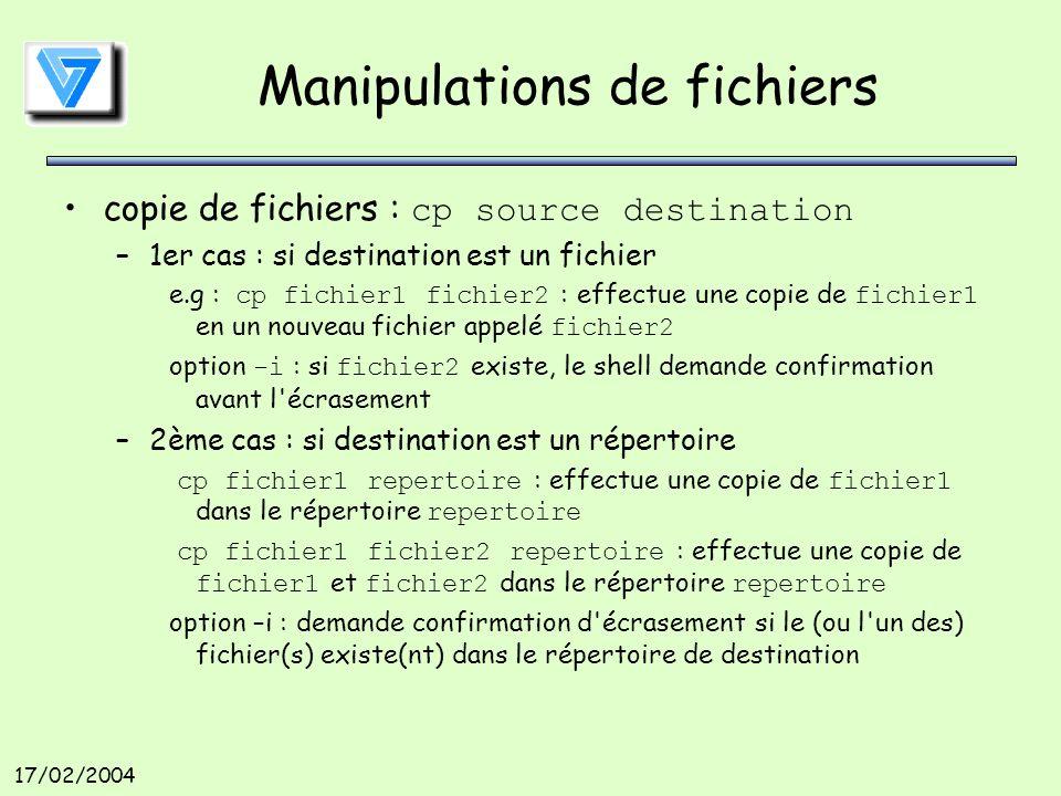 17/02/2004 Manipulations de fichiers copie de fichiers : cp source destination –1er cas : si destination est un fichier e.g : cp fichier1 fichier2 : effectue une copie de fichier1 en un nouveau fichier appelé fichier2 option -i : si fichier2 existe, le shell demande confirmation avant l écrasement –2ème cas : si destination est un répertoire cp fichier1 repertoire : effectue une copie de fichier1 dans le répertoire repertoire cp fichier1 fichier2 repertoire : effectue une copie de fichier1 et fichier2 dans le répertoire repertoire option –i : demande confirmation d écrasement si le (ou l un des) fichier(s) existe(nt) dans le répertoire de destination