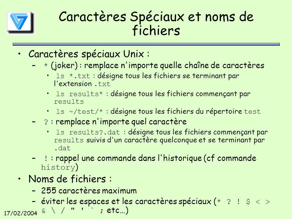 17/02/2004 Caractères Spéciaux et noms de fichiers Caractères spéciaux Unix : – * (joker) : remplace n importe quelle chaîne de caractères ls *.txt : désigne tous les fichiers se terminant par l extension.txt ls results* : désigne tous les fichiers commençant par results ls ~/test/* : désigne tous les fichiers du répertoire test – .