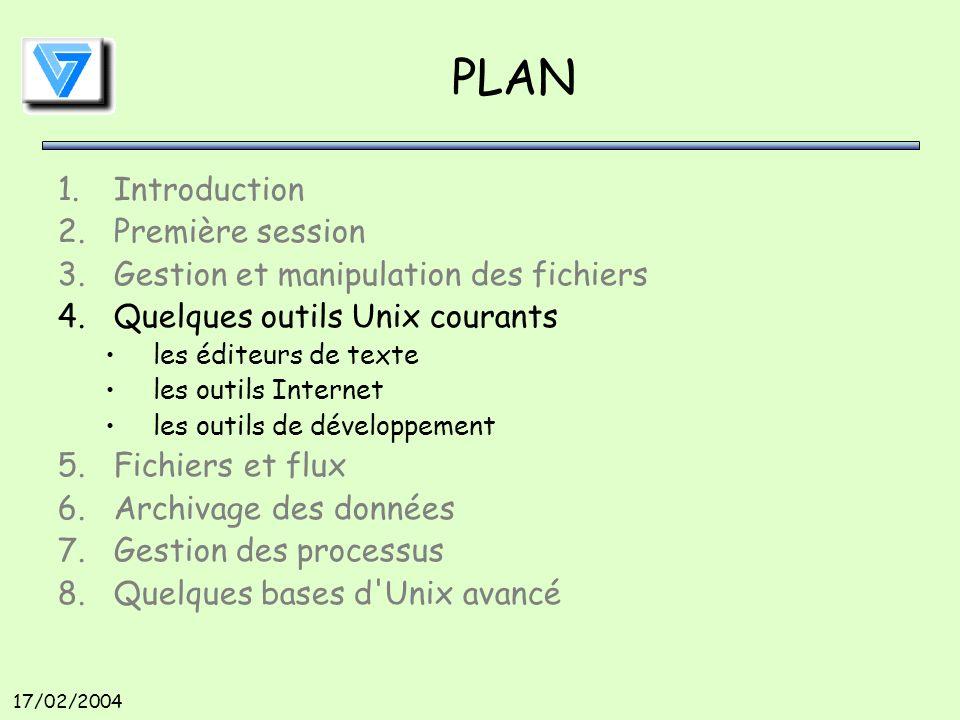 17/02/2004 PLAN 1.Introduction 2.Première session 3.Gestion et manipulation des fichiers 4.Quelques outils Unix courants les éditeurs de texte les outils Internet les outils de développement 5.Fichiers et flux 6.Archivage des données 7.Gestion des processus 8.Quelques bases d Unix avancé