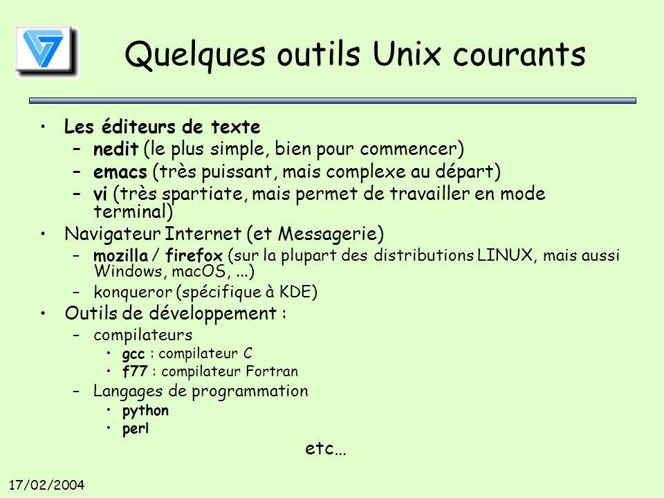 17/02/2004 Quelques outils Unix courants Les éditeurs de texte –nedit (le plus simple, bien pour commencer) –emacs (très puissant, mais complexe au départ) –vi (très spartiate, mais permet de travailler en mode terminal) Navigateur Internet (et Messagerie) –mozilla / firefox (sur la plupart des distributions LINUX, mais aussi Windows, macOS,...) –konqueror (spécifique à KDE) Outils de développement : –compilateurs gcc : compilateur C f77 : compilateur Fortran –Langages de programmation python perl etc…