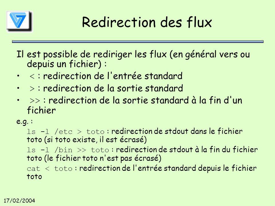 17/02/2004 Redirection des flux Il est possible de rediriger les flux (en général vers ou depuis un fichier) : < : redirection de l entrée standard > : redirection de la sortie standard >> : redirection de la sortie standard à la fin d un fichier e.g.