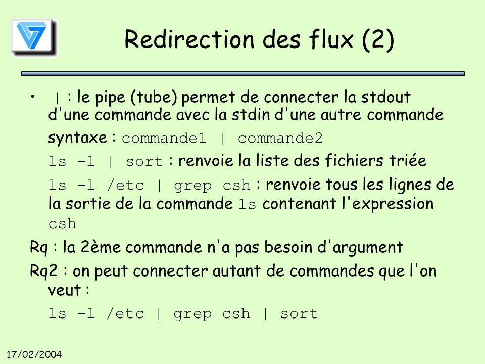 17/02/2004 Redirection des flux (2) | : le pipe (tube) permet de connecter la stdout d une commande avec la stdin d une autre commande syntaxe : commande1 | commande2 ls -l | sort : renvoie la liste des fichiers triée ls -l /etc | grep csh : renvoie tous les lignes de la sortie de la commande ls contenant l expression csh Rq : la 2ème commande n a pas besoin d argument Rq2 : on peut connecter autant de commandes que l on veut : ls -l /etc | grep csh | sort