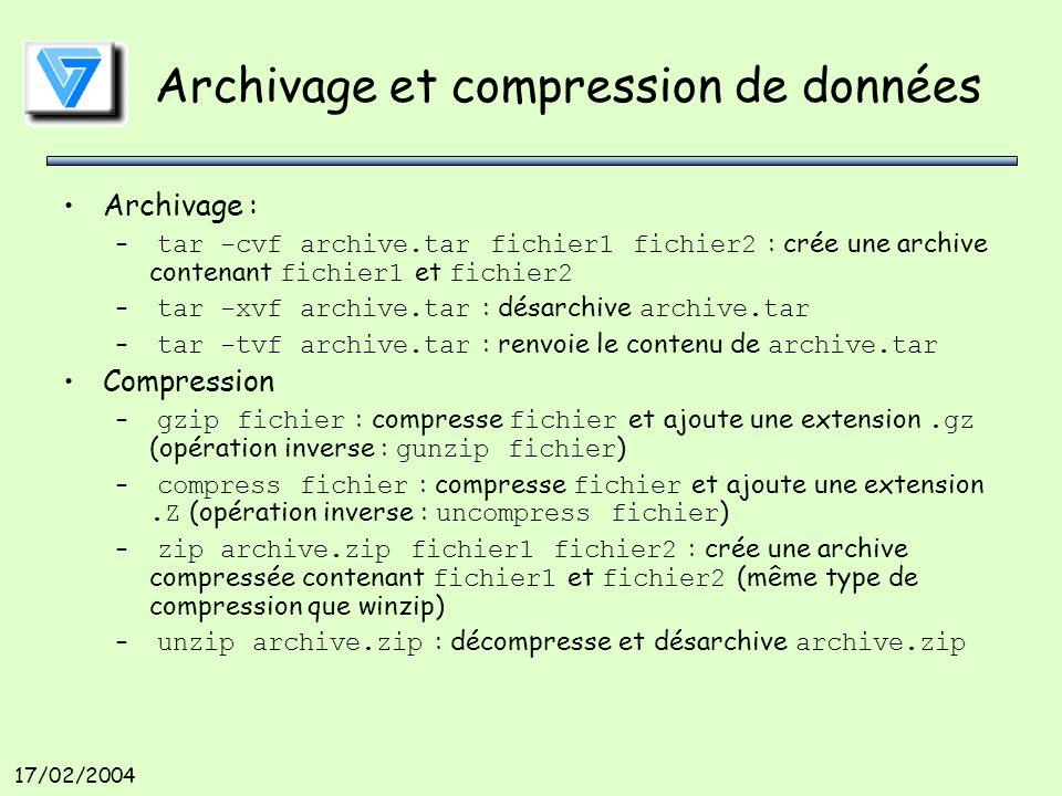 17/02/2004 Archivage et compression de données Archivage : – tar -cvf archive.tar fichier1 fichier2 : crée une archive contenant fichier1 et fichier2 – tar -xvf archive.tar : désarchive archive.tar – tar -tvf archive.tar : renvoie le contenu de archive.tar Compression – gzip fichier : compresse fichier et ajoute une extension.gz (opération inverse : gunzip fichier ) – compress fichier : compresse fichier et ajoute une extension.Z (opération inverse : uncompress fichier ) – zip archive.zip fichier1 fichier2 : crée une archive compressée contenant fichier1 et fichier2 (même type de compression que winzip) – unzip archive.zip : décompresse et désarchive archive.zip